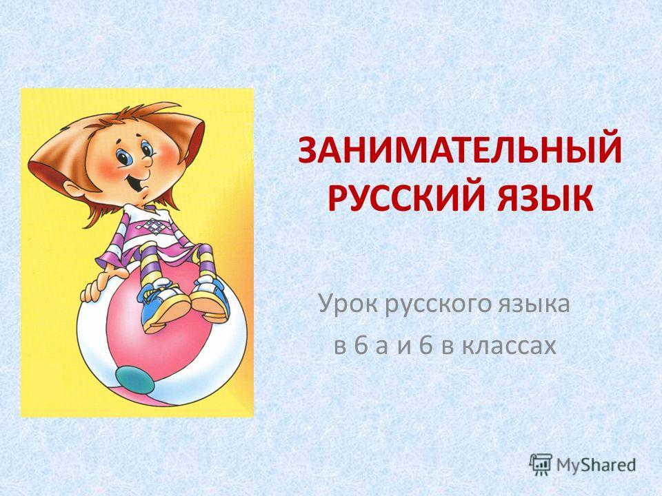 ЗАНИМАТЕЛЬНЫЙ РУССКИЙ ЯЗЫК Урок русского языка в 6 а и 6 в классах