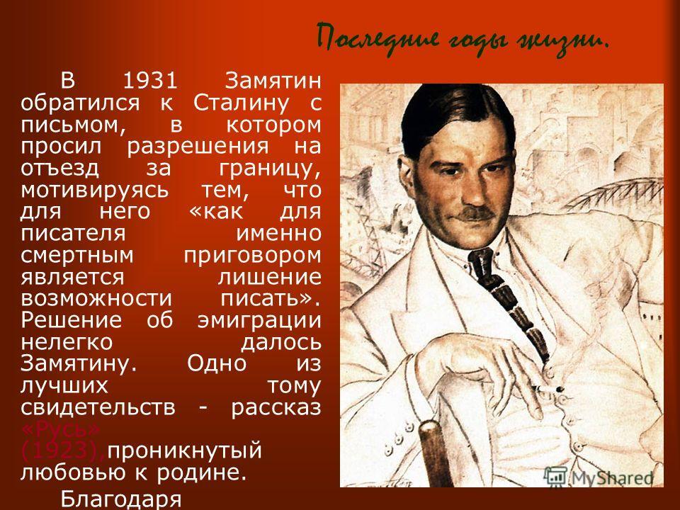 Последние годы жизни. В 1931 Замятин обратился к Сталину с письмом, в котором просил разрешения на отъезд за границу, мотивируясь тем, что для него «как для писателя именно смертным приговором является лишение возможности писать». Решение об эмиграци