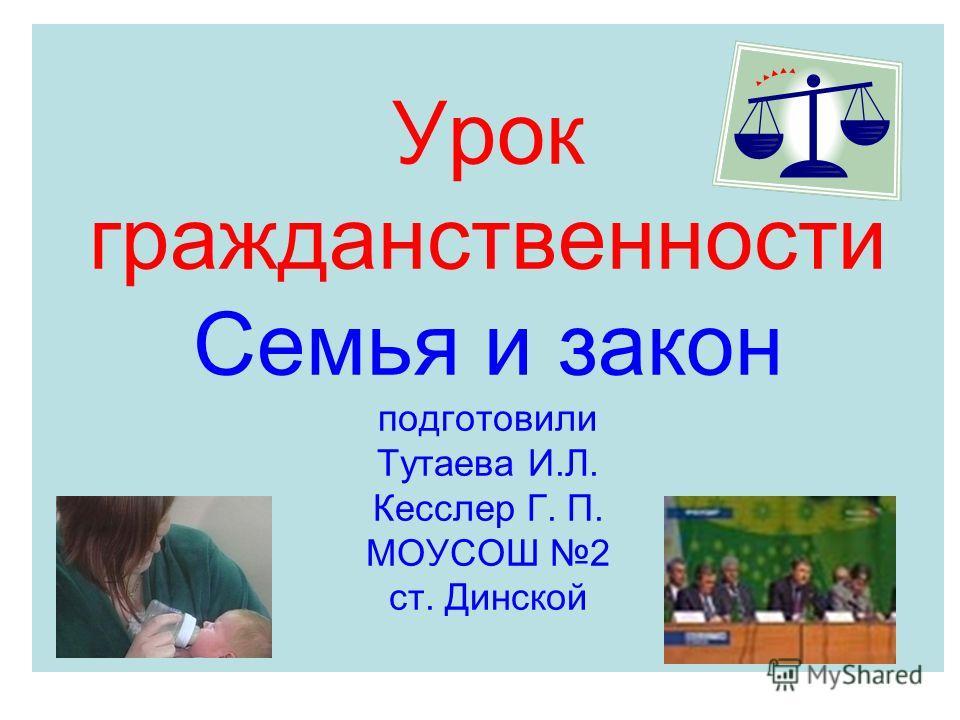 Урок гражданственности Семья и закон подготовили Тутаева И.Л. Кесслер Г. П. МОУСОШ 2 ст. Динской