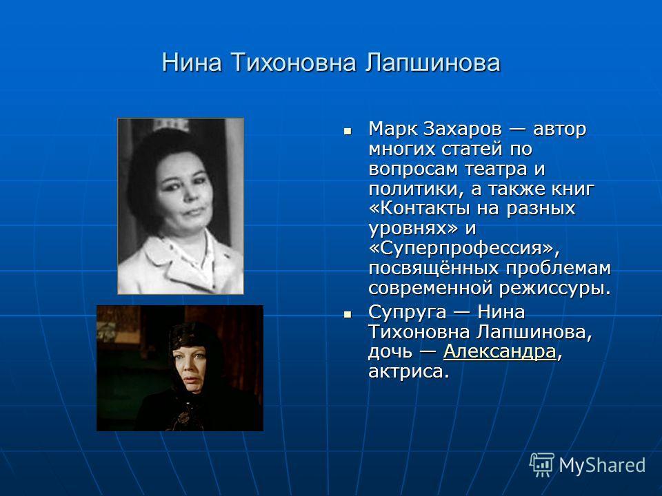 Нина Тихоновна Лапшинова Марк Захаров автор многих статей по вопросам театра и политики, а также книг «Контакты на разных уровнях» и «Суперпрофессия», посвящённых проблемам современной режиссуры. Марк Захаров автор многих статей по вопросам театра и