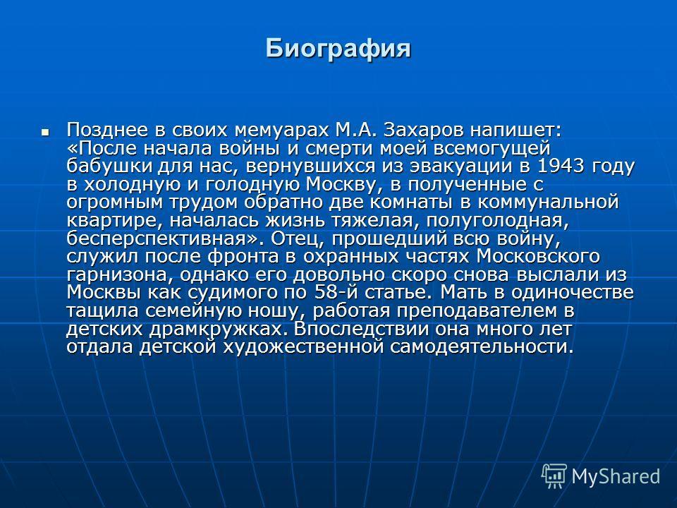 Биография Позднее в своих мемуарах М.А. Захаров напишет: «После начала войны и смерти моей всемогущей бабушки для нас, вернувшихся из эвакуации в 1943 году в холодную и голодную Москву, в полученные с огромным трудом обратно две комнаты в коммунально