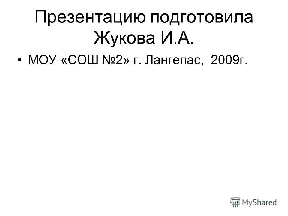 Презентацию подготовила Жукова И.А. МОУ «СОШ 2» г. Лангепас, 2009г.