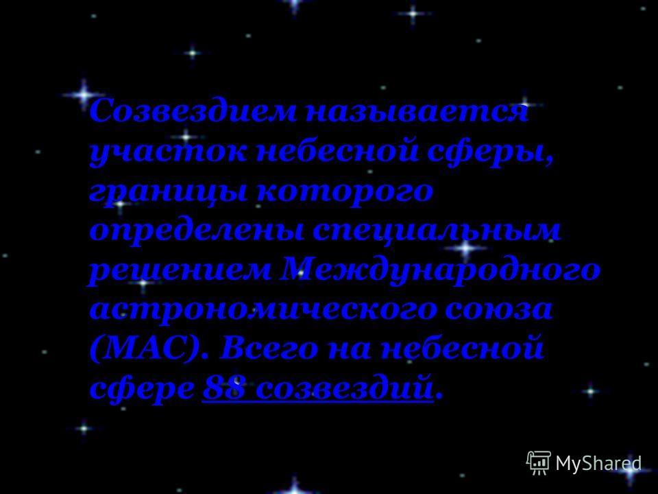 Созвездием называется участок небесной сферы, границы которого определены специальным решением Международного астрономического союза (МАС). Всего на небесной сфере 88 созвездий.88 созвездий