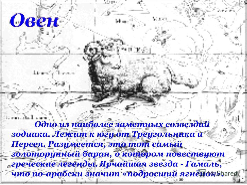 Одно из наиболее заметных созвездий зодиака. Лежит к югу от Треугольника и Персея. Разумеется, это тот самый золоторунный баран, о котором повествуют греческие легенды. Ярчайшая звезда - Гамаль, что по-арабски значит «подросший ягнёнок».