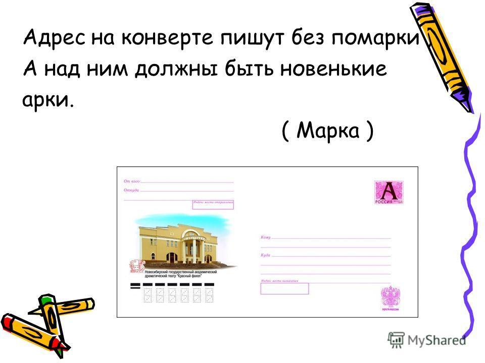 Адрес на конверте пишут без помарки, А над ним должны быть новенькие арки. ( Марка )