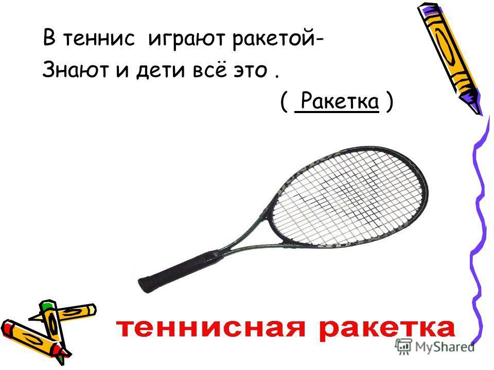 В теннис играют ракетой- Знают и дети всё это. ( Ракетка )