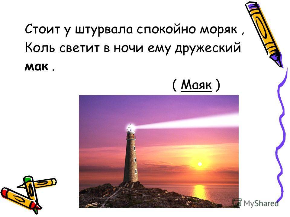 Стоит у штурвала спокойно моряк, Коль светит в ночи ему дружеский мак. ( Маяк )