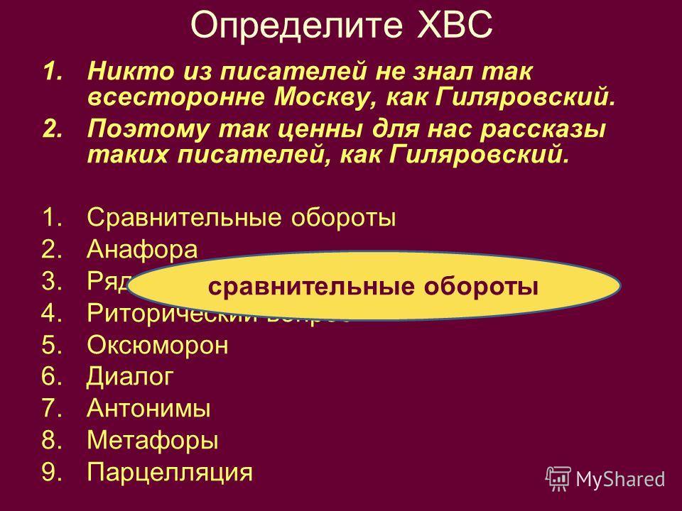 Определите ХВС 1.Никто из писателей не знал так всесторонне Москву, как Гиляровский. 2.Поэтому так ценны для нас рассказы таких писателей, как Гиляровский. 1.Сравнительные обороты 2.Анафора 3.Ряды однородных членов 4.Риторический вопрос 5.Оксюморон 6
