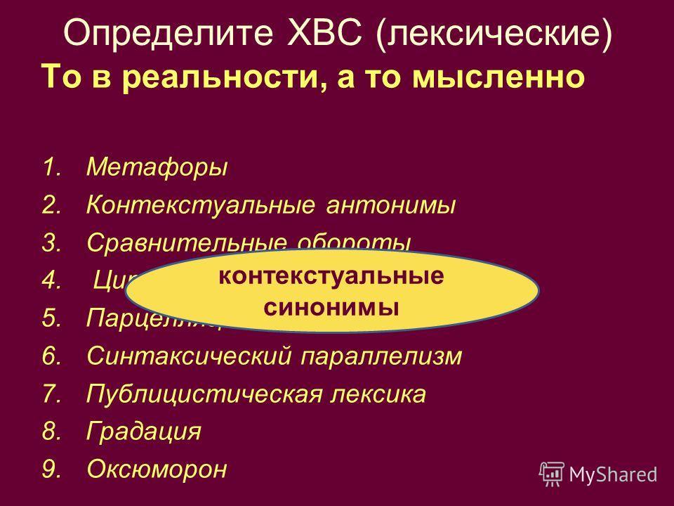 Определите ХВС (лексические) То в реальности, а то мысленно 1.Метафоры 2.Контекстуальные антонимы 3.Сравнительные обороты 4. Цитаты 5.Парцелляция 6.Синтаксический параллелизм 7.Публицистическая лексика 8.Градация 9.Оксюморон контекстуальные синонимы