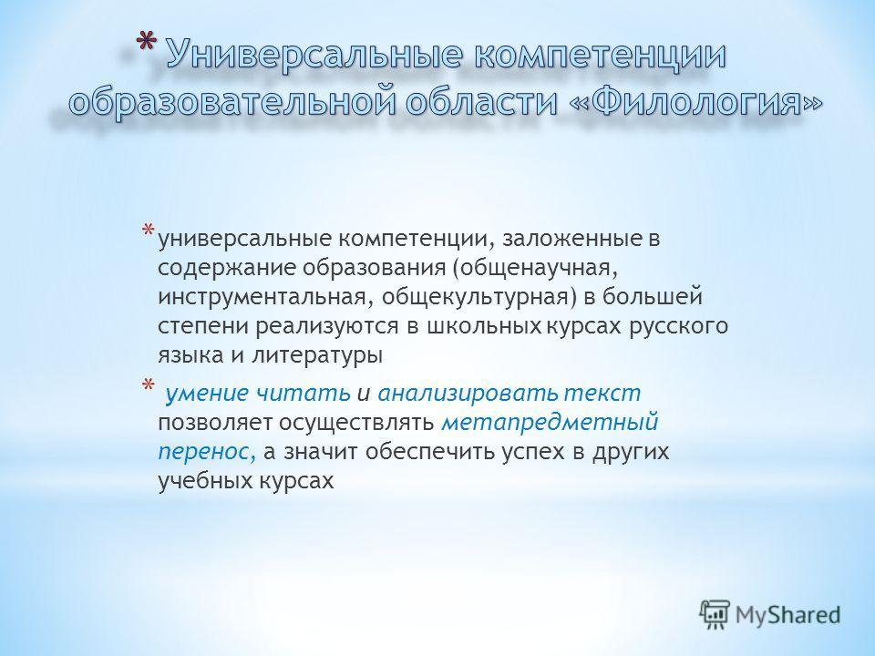 * универсальные компетенции, заложенные в содержание образования (общенаучная, инструментальная, общекультурная) в большей степени реализуются в школьных курсах русского языка и литературы * умение читать и анализировать текст позволяет осуществлять