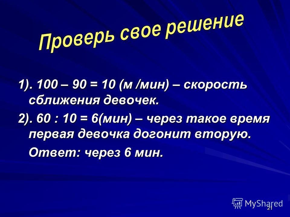 21 1). 100 – 90 = 10 (м /мин) – скорость сближения девочек. 2). 60 : 10 = 6(мин) – через такое время первая девочка догонит вторую. Ответ: через 6 мин. Ответ: через 6 мин.