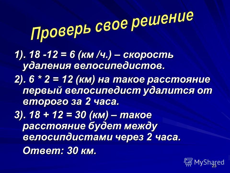 23 1). 18 -12 = 6 (км /ч.) – скорость удаления велосипедистов. 2). 6 * 2 = 12 (км) на такое расстояние первый велосипедист удалится от второго за 2 часа. 3). 18 + 12 = 30 (км) – такое расстояние будет между велосипдистами через 2 часа. Ответ: 30 км.