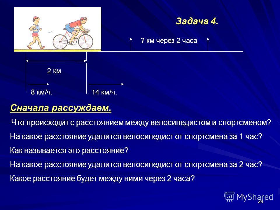 24 2 км 8 км/ч.14 км/ч. ? км через 2 часа Сначала рассуждаем. Что происходит с расстоянием между велосипедистом и спортсменом? На какое расстояние удалится велосипедист от спортсмена за 1 час? Как называется это расстояние? На какое расстояние удалит