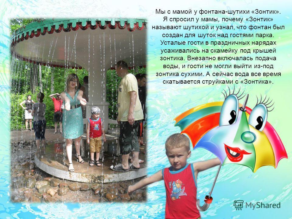 Мы с мамой у фонтана-шутихи «Зонтик». Я спросил у мамы, почему «Зонтик» называют шутихой и узнал, что фонтан был создан для шуток над гостями парка. Усталые гости в праздничных нарядах усаживались на скамейку под крышей зонтика. Внезапно включалась п