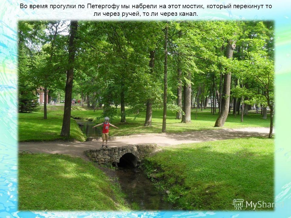 Во время прогулки по Петергофу мы набрели на этот мостик, который перекинут то ли через ручей, то ли через канал.