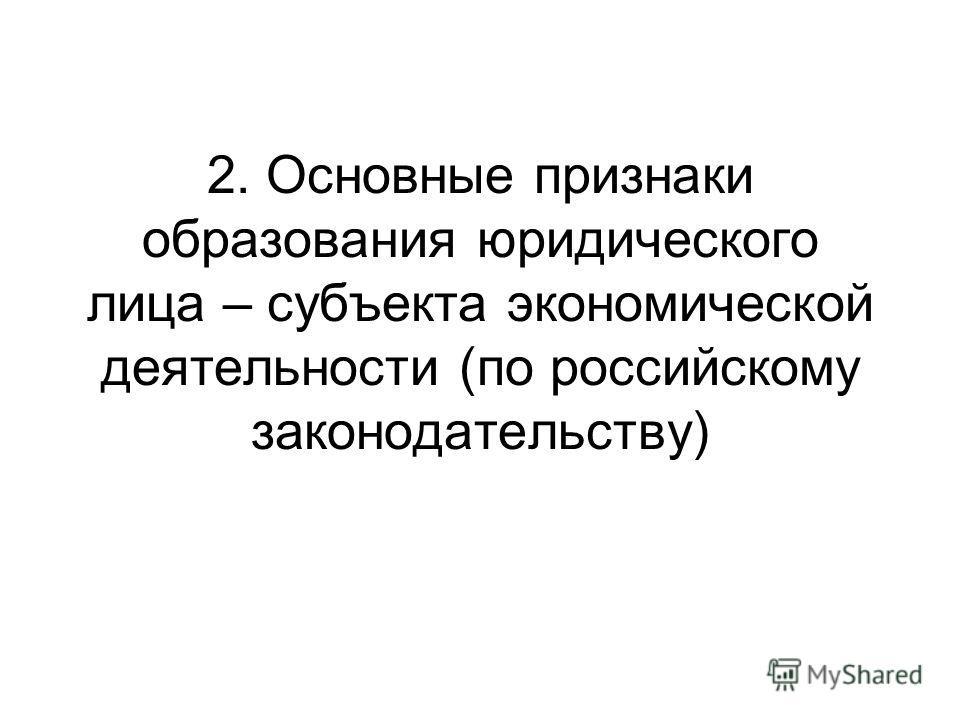 2. Основные признаки образования юридического лица – субъекта экономической деятельности (по российскому законодательству)