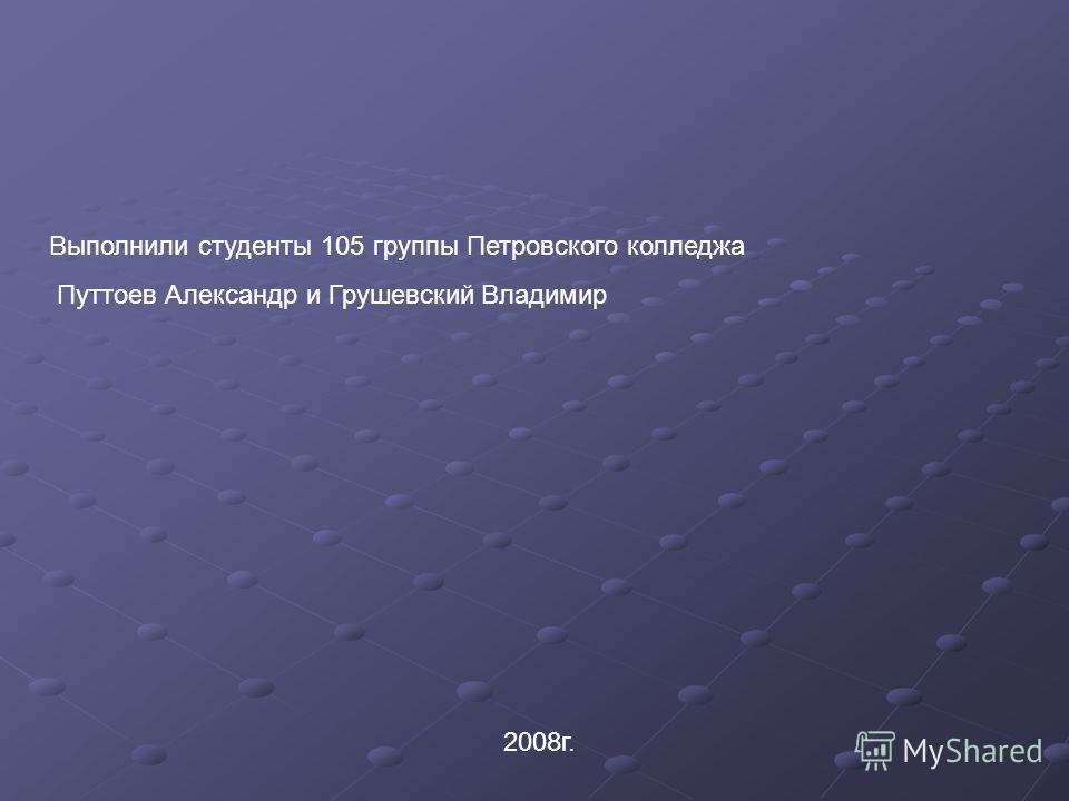 Выполнили студенты 105 группы Петровского колледжа Путтоев Александр и Грушевский Владимир 2008г.