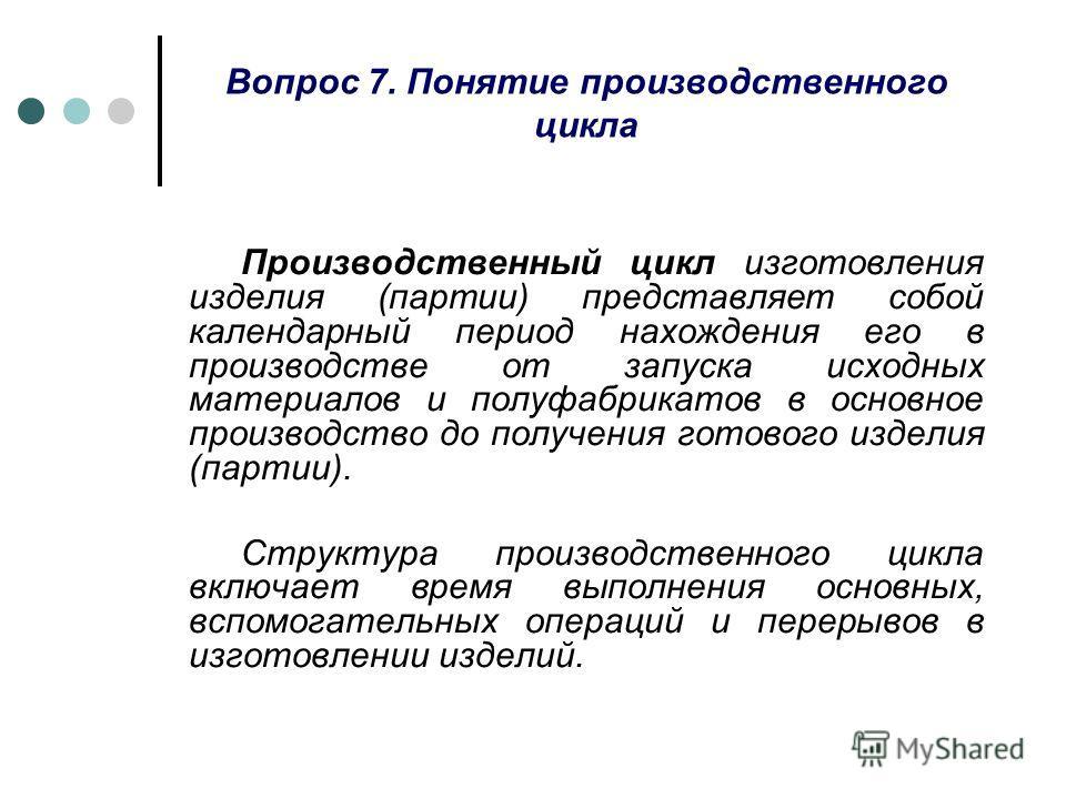 Вопрос 7. Понятие производственного цикла Производственный цикл изготовления изделия (партии) представляет собой календарный период нахождения его в производстве от запуска исходных материалов и полуфабрикатов в основное производство до получения гот