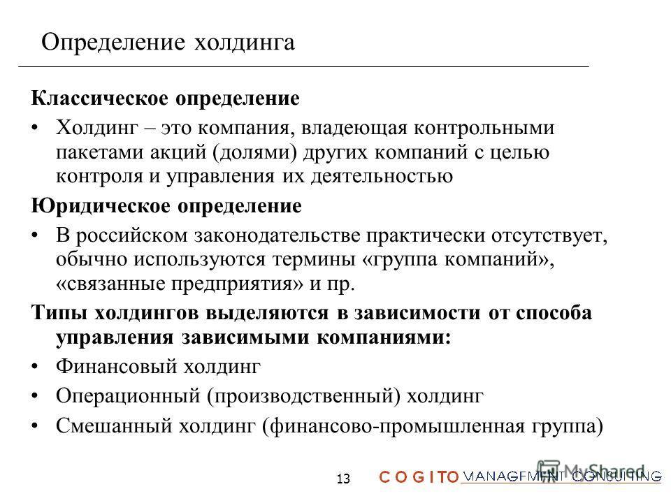 13 Определение холдинга Классическое определение Холдинг – это компания, владеющая контрольными пакетами акций (долями) других компаний с целью контроля и управления их деятельностью Юридическое определение В российском законодательстве практически о