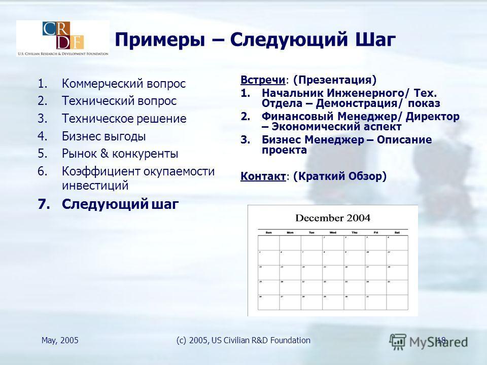 May, 2005(c) 2005, US Civilian R&D Foundation18 Примеры – Следующий Шаг Встречи: (Презентация) 1.Начальник Инженерного/ Teх. Отдела – Демонстрация/ показ 2.Финансовый Менеджер/ Директор – Экономический аспект 3.Бизнес Менеджер – Описание проекта Конт