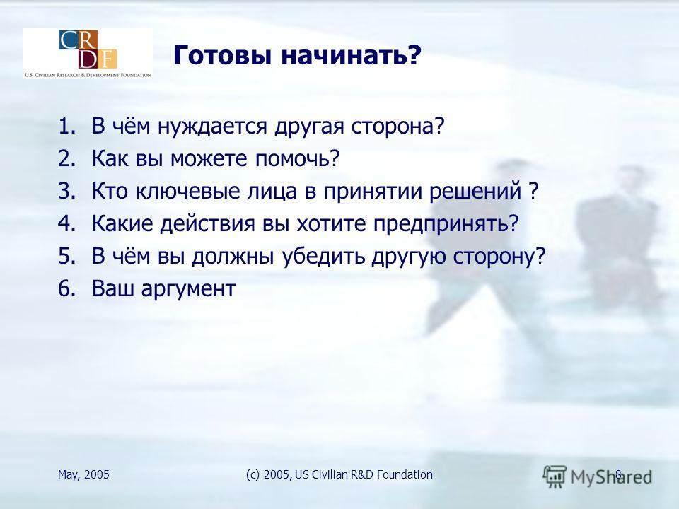 May, 2005(c) 2005, US Civilian R&D Foundation8 Готовы начинать? 1.В чём нуждается другая сторона? 2.Как вы можете помочь? 3.Кто ключевые лица в принятии решений ? 4.Какие действия вы хотите предпринять? 5.В чём вы должны убедить другую сторону? 6.Ваш