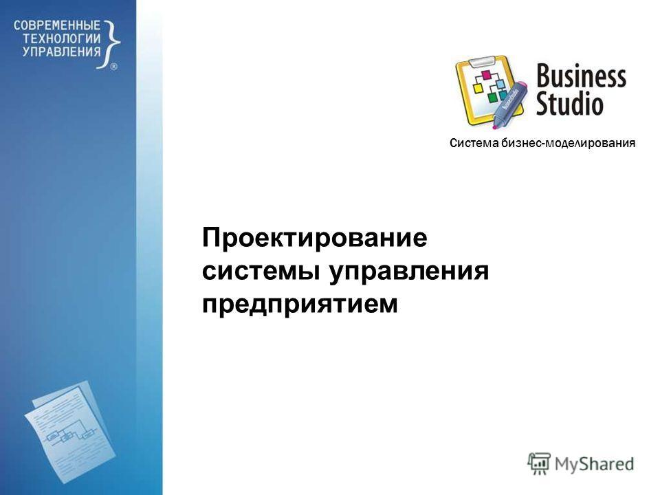 Проектирование системы управления предприятием Система бизнес-моделирования