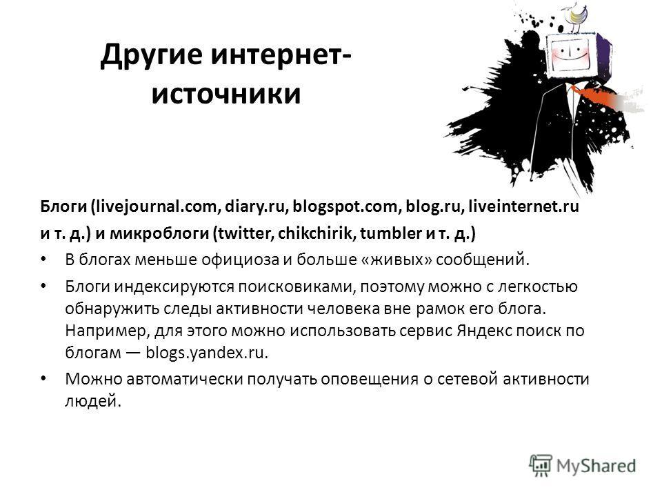 Другие интернет- источники Блоги (livejournal.com, diary.ru, blogspot.com, blog.ru, liveinternet.ru и т. д.) и микроблоги (twitter, chikchirik, tumbler и т. д.) В блогах меньше официоза и больше «живых» сообщений. Блоги индексируются поисковиками, по