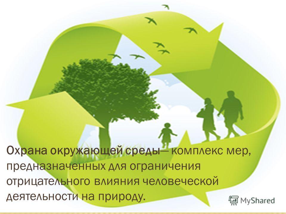 Охрана окружающей среды комплекс мер, предназначенных для ограничения отрицательного влияния человеческой деятельности на природу.