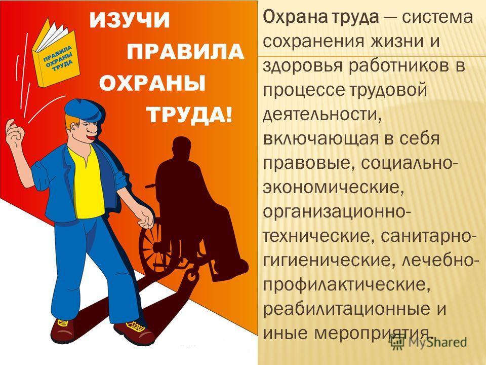 Охрана труда система сохранения жизни и здоровья работников в процессе трудовой деятельности, включающая в себя правовые, социально- экономические, организационно- технические, санитарно- гигиенические, лечебно- профилактические, реабилитационные и и