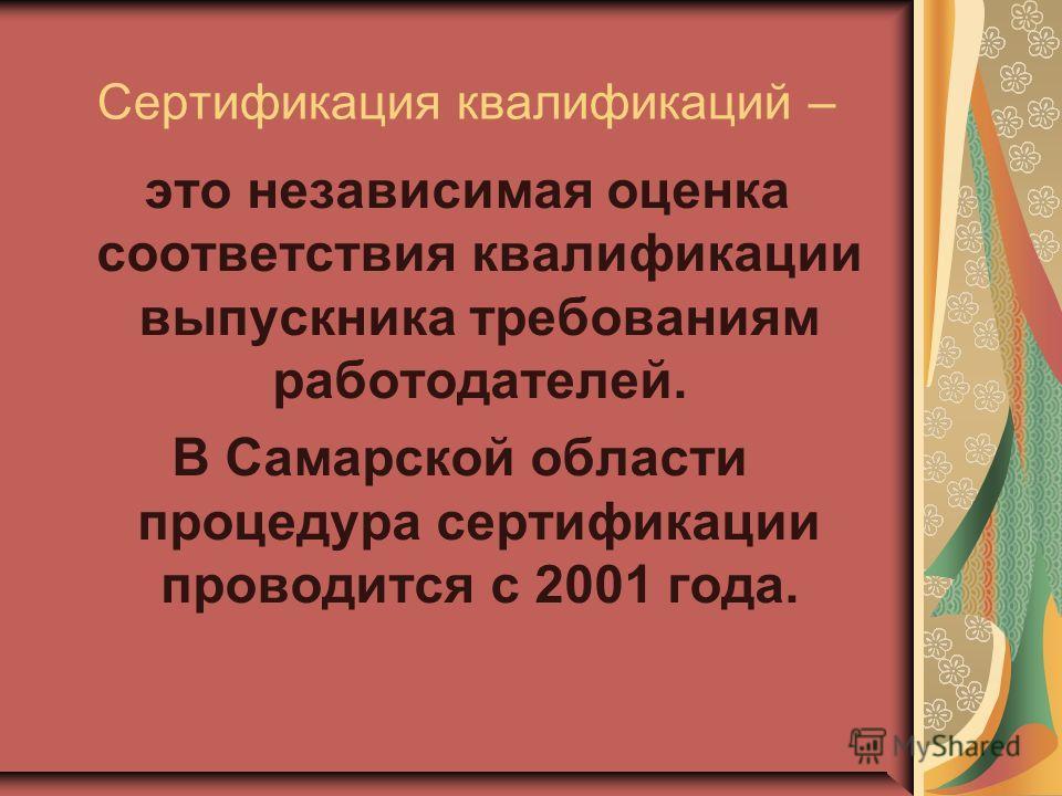 это независимая оценка соответствия квалификации выпускника требованиям работодателей. В Самарской области процедура сертификации проводится с 2001 года. Сертификация квалификаций –