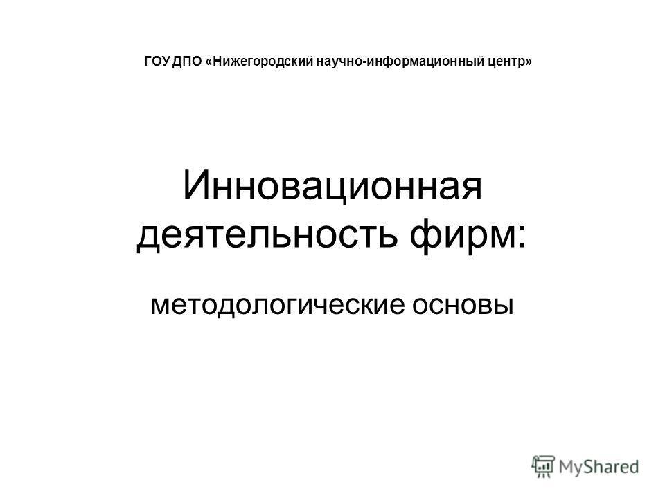 Инновационная деятельность фирм: методологические основы ГОУ ДПО «Нижегородский научно-информационный центр»