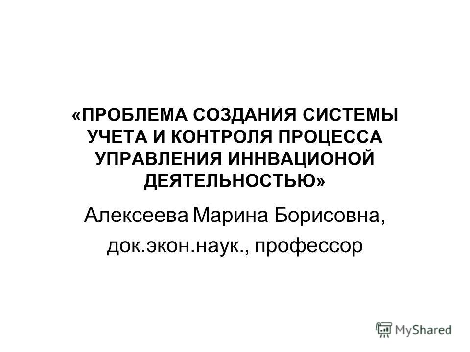 «ПРОБЛЕМА СОЗДАНИЯ СИСТЕМЫ УЧЕТА И КОНТРОЛЯ ПРОЦЕССА УПРАВЛЕНИЯ ИННВАЦИОНОЙ ДЕЯТЕЛЬНОСТЬЮ» Алексеева Марина Борисовна, док.экон.наук., профессор