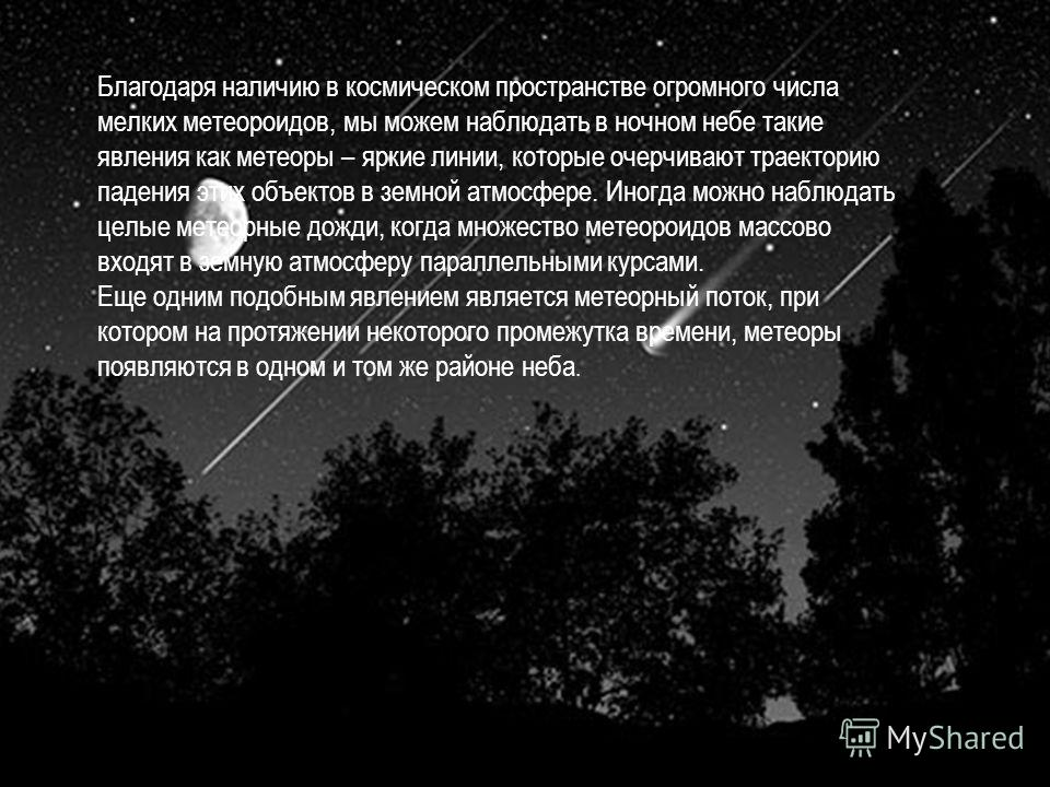 Благодаря наличию в космическом пространстве огромного числа мелких метеороидов, мы можем наблюдать в ночном небе такие явления как метеоры – яркие линии, которые очерчивают траекторию падения этих объектов в земной атмосфере. Иногда можно наблюдать