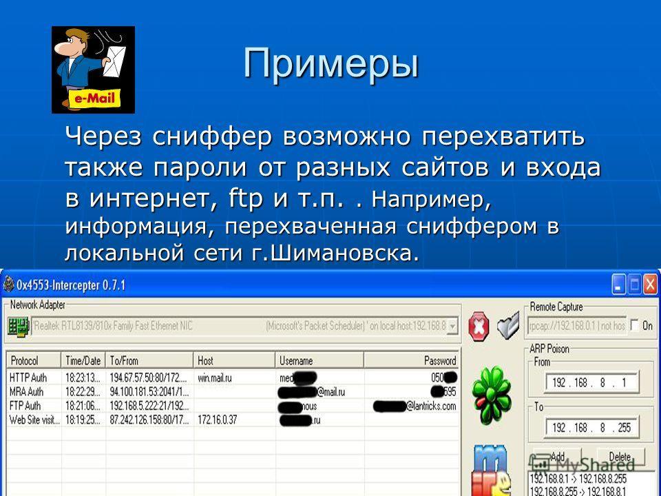 Примеры Через сниффер возможно перехватить также пароли от разных сайтов и входа в интернет, ftp и т.п.. Например, информация, перехваченная сниффером в локальной сети г.Шимановска.