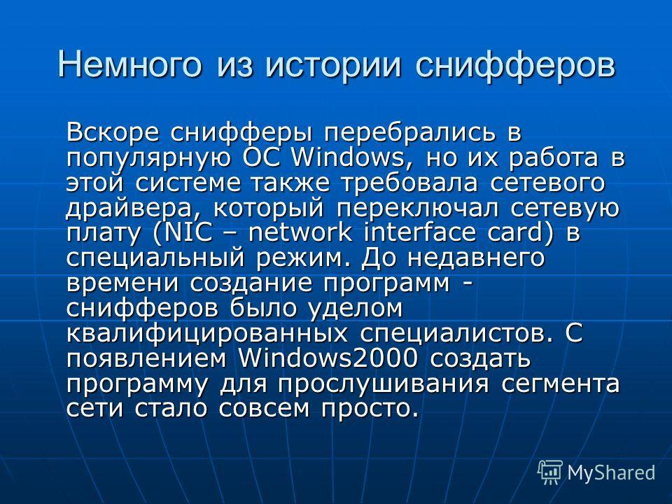 Немного из истории снифферов Вскоре снифферы перебрались в популярную ОС Windows, но их работа в этой системе также требовала сетевого драйвера, который переключал сетевую плату (NIC – network interface card) в специальный режим. До недавнего времени