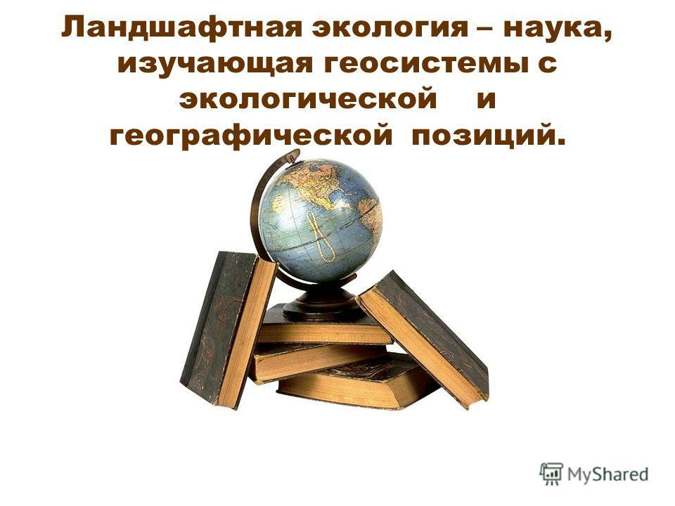 Ландшафтная экология – наука, изучающая геосистемы с экологической и географической позиций.