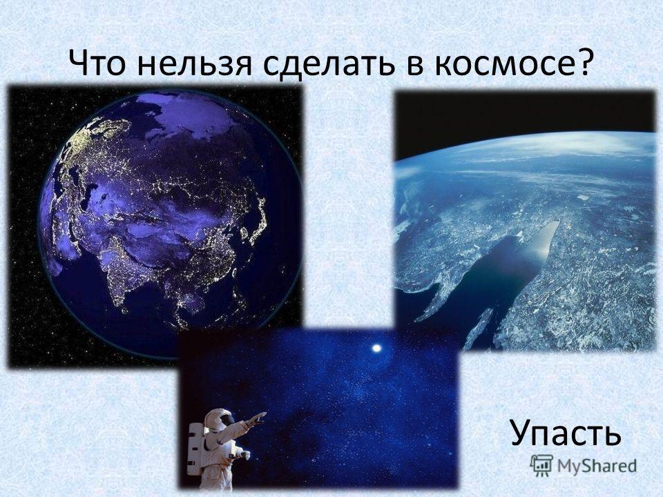 Что нельзя сделать в космосе? Упасть