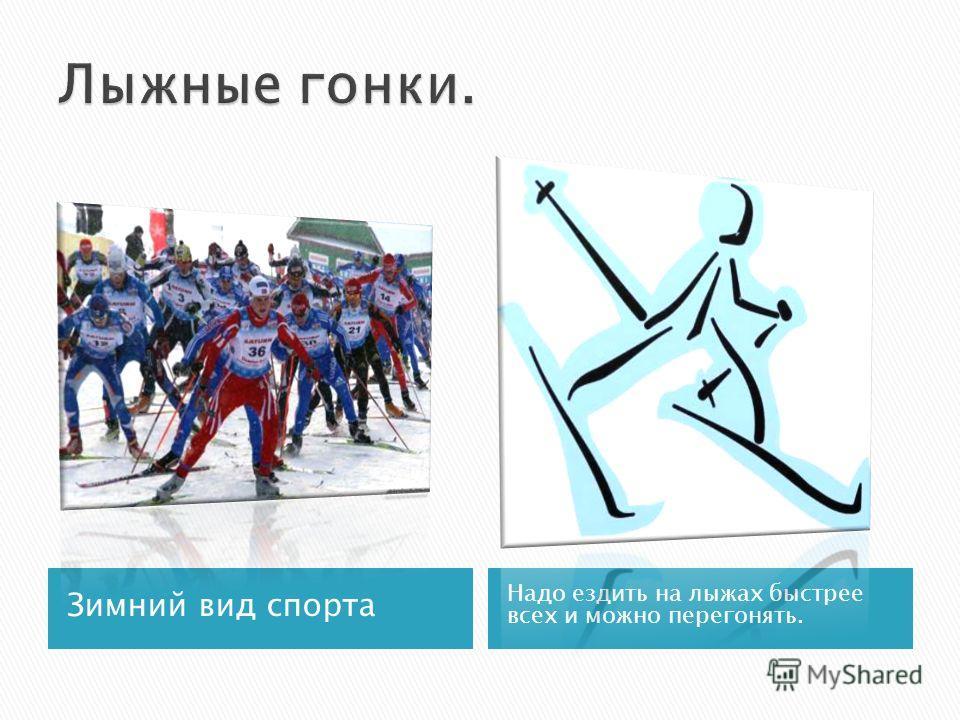 Зимний вид спорта Надо ездить на лыжах быстрее всех и можно перегонять.
