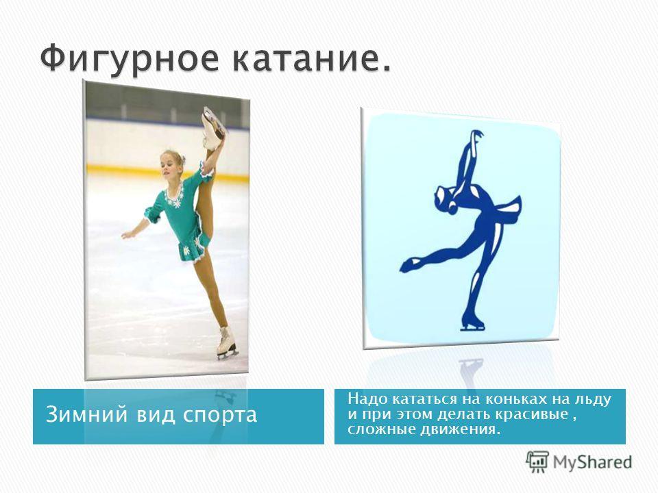 Зимний вид спорта Надо кататься на коньках на льду и при этом делать красивые, сложные движения.
