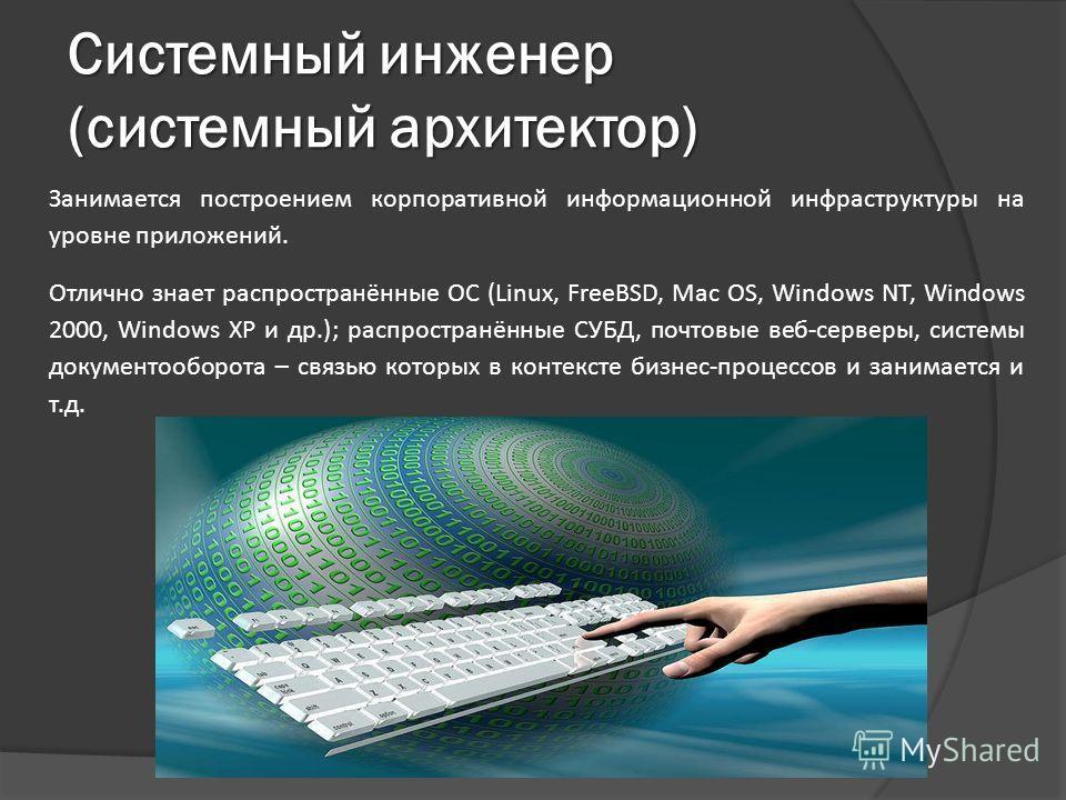 Системный инженер (системный архитектор) Занимается построением корпоративной информационной инфраструктуры на уровне приложений. Отлично знает распространённые ОС (Linux, FreeBSD, Mac OS, Windows NT, Windows 2000, Windows XP и др.); распространённые