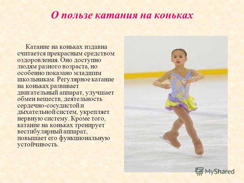 О пользе катания на коньках Катание на коньках издавна считается прекрасным средством оздоровления. Оно доступно людям разного возраста, но особенно показано младшим школьникам. Регулярное катание на коньках развивает двигательный аппарат, улучшает о