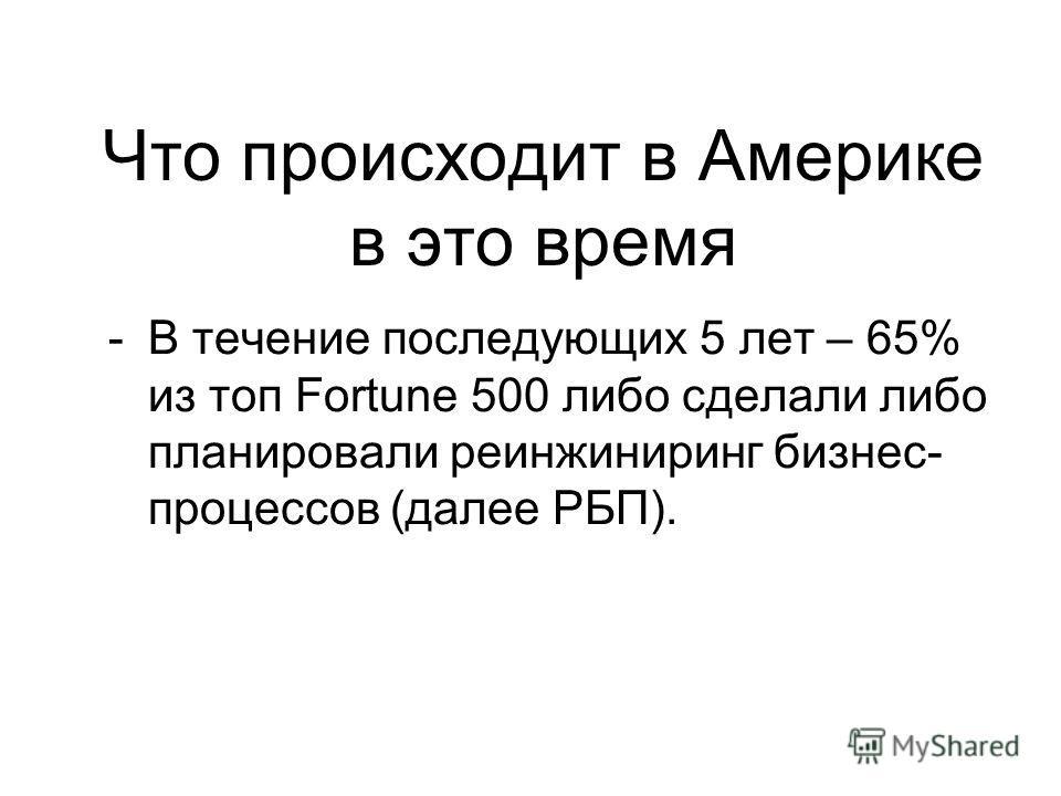 Что происходит в Америке в это время -В течение последующих 5 лет – 65% из топ Fortune 500 либо сделали либо планировали реинжиниринг бизнес- процессов (далее РБП).