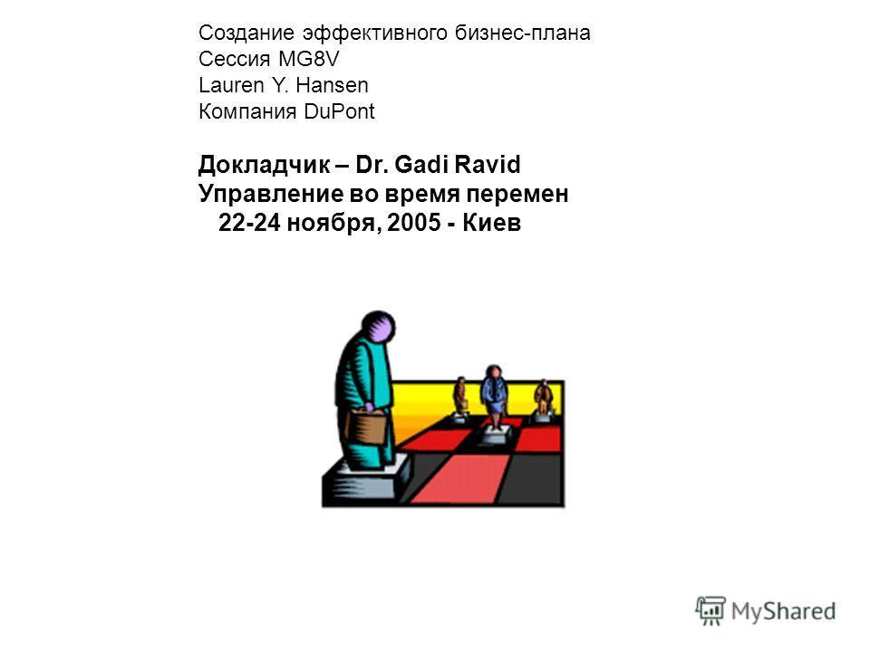 Создание эффективного бизнес-плана Сессия MG8V Lauren Y. Hansen Компания DuPont Докладчик – Dr. Gadi Ravid Управление во время перемен 22-24 ноября, 2005 - Киев