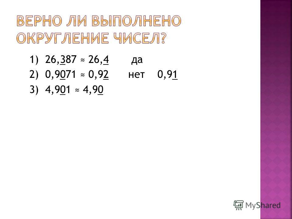 1) 26,387 26,4 да 2) 0,9071 0,92 нет 0,91 3) 4,901 4,90