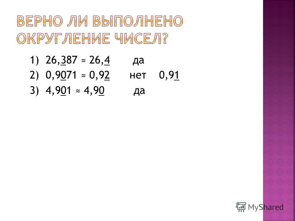 1) 26,387 26,4 да 2) 0,9071 0,92 нет 0,91 3) 4,901 4,90 да