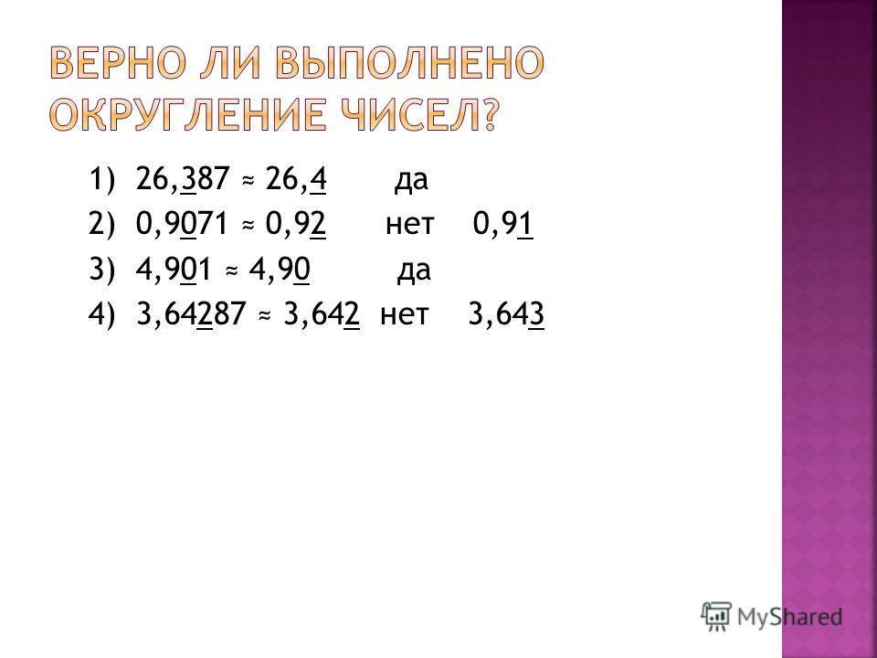 1) 26,387 26,4 да 2) 0,9071 0,92 нет 0,91 3) 4,901 4,90 да 4) 3,64287 3,642 нет 3,643