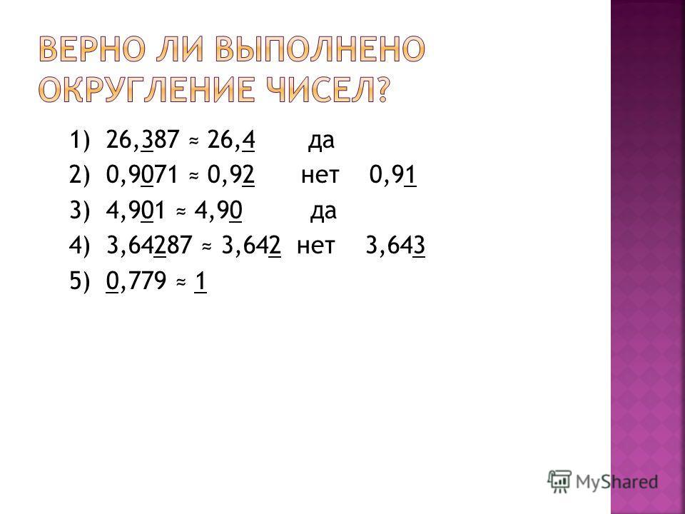 1) 26,387 26,4 да 2) 0,9071 0,92 нет 0,91 3) 4,901 4,90 да 4) 3,64287 3,642 нет 3,643 5) 0,779 1
