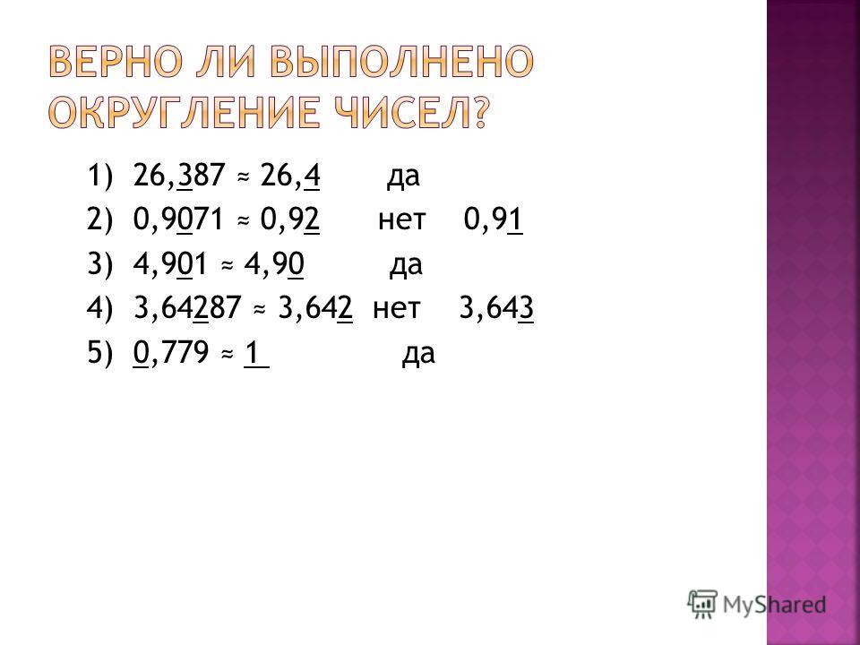 1) 26,387 26,4 да 2) 0,9071 0,92 нет 0,91 3) 4,901 4,90 да 4) 3,64287 3,642 нет 3,643 5) 0,779 1 да