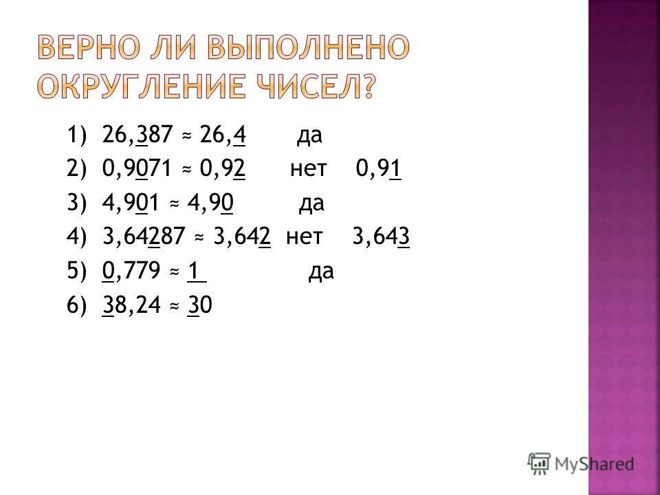 1) 26,387 26,4 да 2) 0,9071 0,92 нет 0,91 3) 4,901 4,90 да 4) 3,64287 3,642 нет 3,643 5) 0,779 1 да 6) 38,24 30