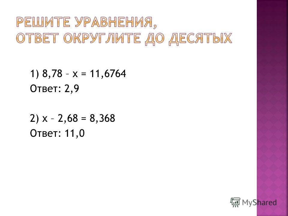 1) 8,78 – х = 11,6764 Ответ: 2,9 2) х – 2,68 = 8,368 Ответ: 11,0
